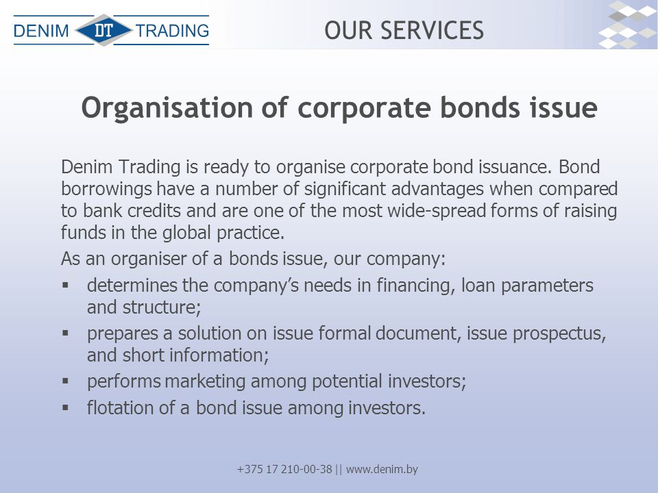 +375 17 210-00-38 || www.denim.by OUR SERVICES Organisation of corporate bonds issue Denim Trading is ready to organise corporate bond issuance. Bond