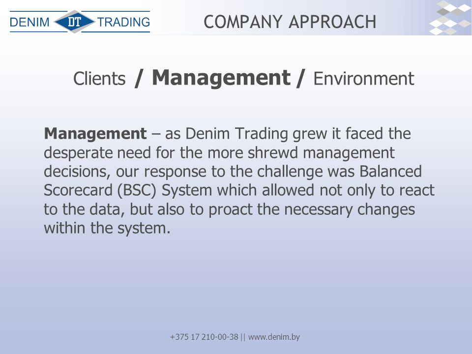 +375 17 210-00-38 || www.denim.by COMPANY APPROACH Clients / Management / Environment Management – as Denim Trading grew it faced the desperate need for the more shrewd management decisions, our response to the challenge was Balanced Scorecard (BSC) System which allowed not only to react to the data, but also to proact the necessary changes within the system.