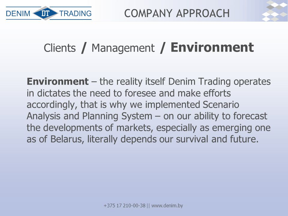 +375 17 210-00-38 || www.denim.by COMPANY APPROACH Clients / Management / Environment Environment – the reality itself Denim Trading operates in dictates the need to foresee and make efforts accordingly, that is why we implemented Scenario Analysis and Planning System – on our ability to forecast the developments of markets, especially as emerging one as of Belarus, literally depends our survival and future.