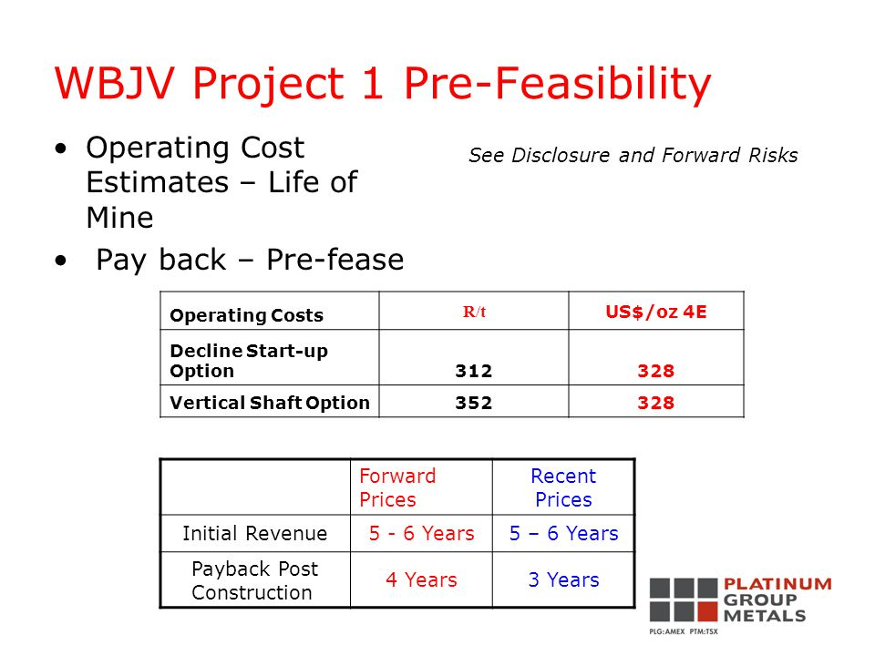 WBJV Project 1 Pre-Feasibility Operating Cost Estimates – Life of Mine Pay back – Pre-fease Operating Costs R/t US$/oz 4E Decline Start-up Option312328 Vertical Shaft Option352328 See Disclosure and Forward Risks Forward Prices Recent Prices Initial Revenue5 - 6 Years5 – 6 Years Payback Post Construction 4 Years3 Years
