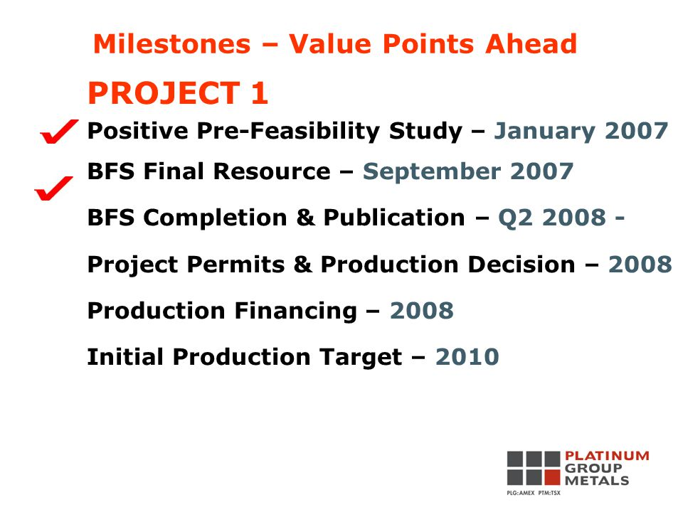 PROJECT 1 Positive Pre-Feasibility Study – January 2007 BFS Final Resource – September 2007 BFS Completion & Publication – Q2 2008 - Project Permits & Production Decision – 2008 Production Financing – 2008 Initial Production Target – 2010 Milestones – Value Points Ahead