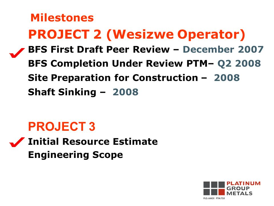 PROJECT 2 (Wesizwe Operator) BFS First Draft Peer Review – December 2007 BFS Completion Under Review PTM– Q2 2008 Site Preparation for Construction – 2008 Shaft Sinking – 2008 PROJECT 3 Initial Resource Estimate Engineering Scope Milestones