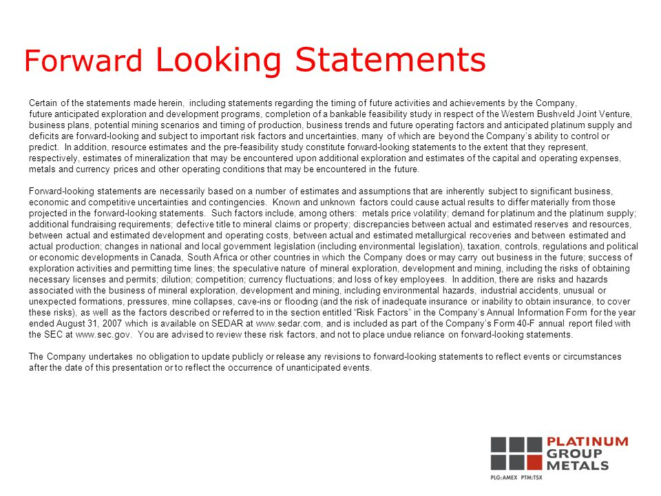 Forward Looking Statements Certain of the statements made herein, including statements regarding the timing of future activities and achievements by the Company, future anticipated exploration and development programs, completion of a bankable feasibility study in respect of the Western Bushveld Joint Venture, business plans, potential mining scenarios and timing of production, business trends and future operating factors and anticipated platinum supply and deficits are forward-looking and subject to important risk factors and uncertainties, many of which are beyond the Company's ability to control or predict.