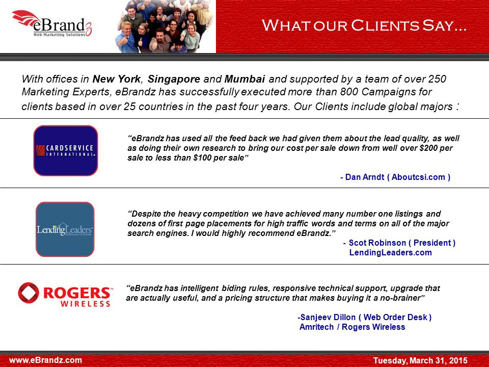 What our Clients Say… www.eBrandz.com With offices in New York, Singapore and Mumbai and supported by a team of over 250 Marketing Experts, eBrandz has successfully executed more than 800 Campaigns for clients based in over 25 countries in the past four years.
