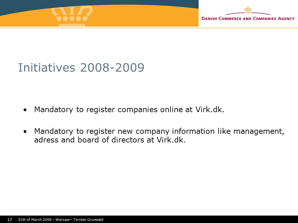 31th of March 2008 – Warsaw – Torsten Grunwald 17 Initiatives 2008-2009 Mandatory to register companies online at Virk.dk. Mandatory to register new c