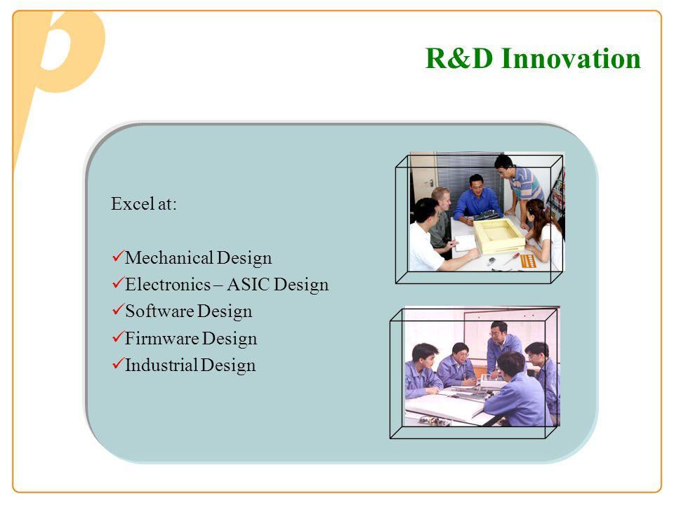 Excel at: Mechanical Design Electronics – ASIC Design Software Design Firmware Design Industrial Design R&D Innovation
