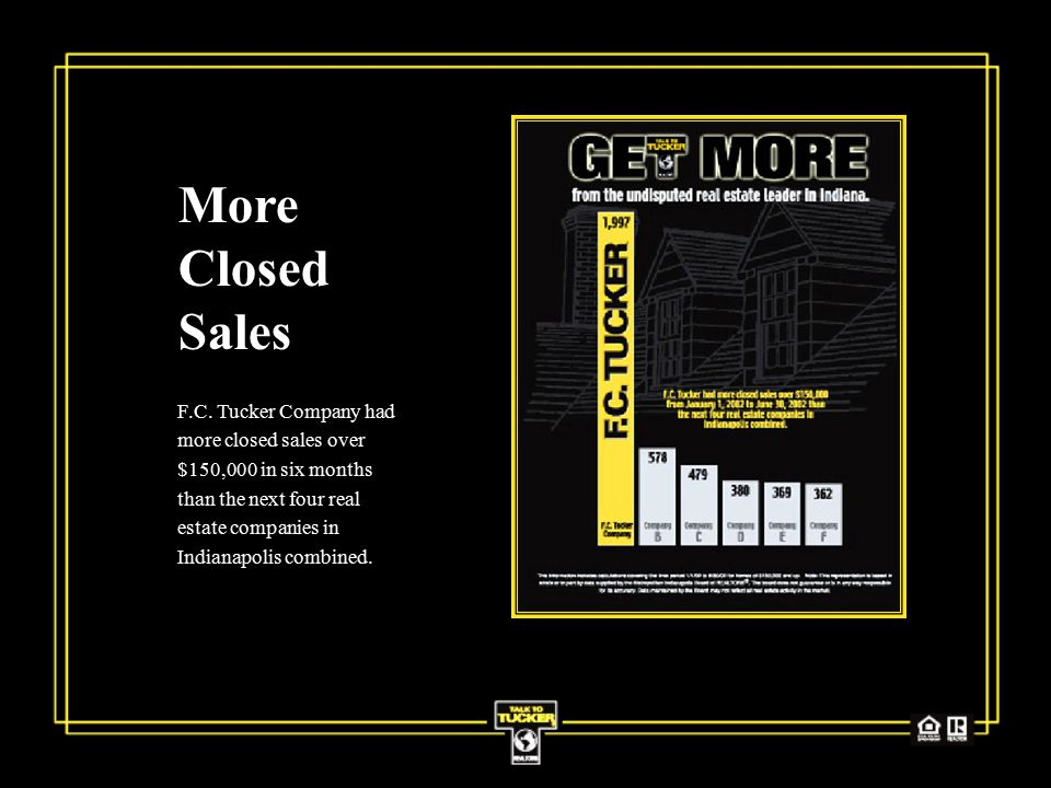 More Closed Sales F.C. Tucker Company had more closed sales over $150,000 in six months than the next four real estate companies in Indianapolis combi