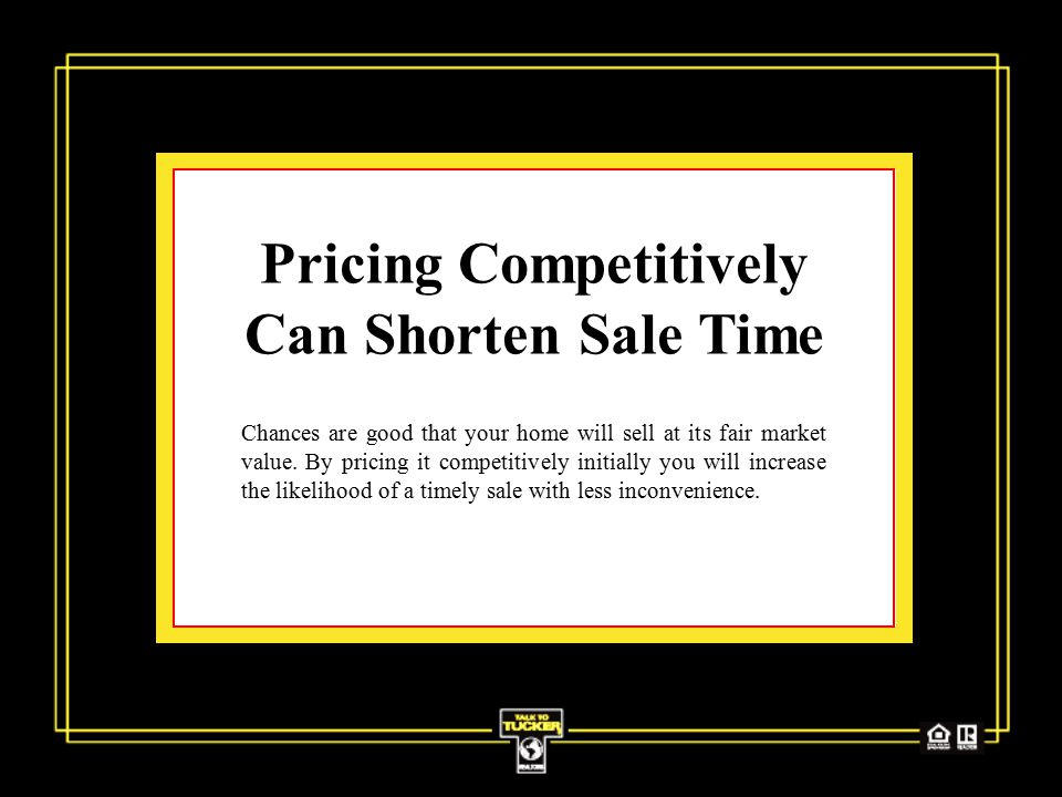 Pricing Competitively Can Shorten Sale Time Chances are good that your home will sell at its fair market value.