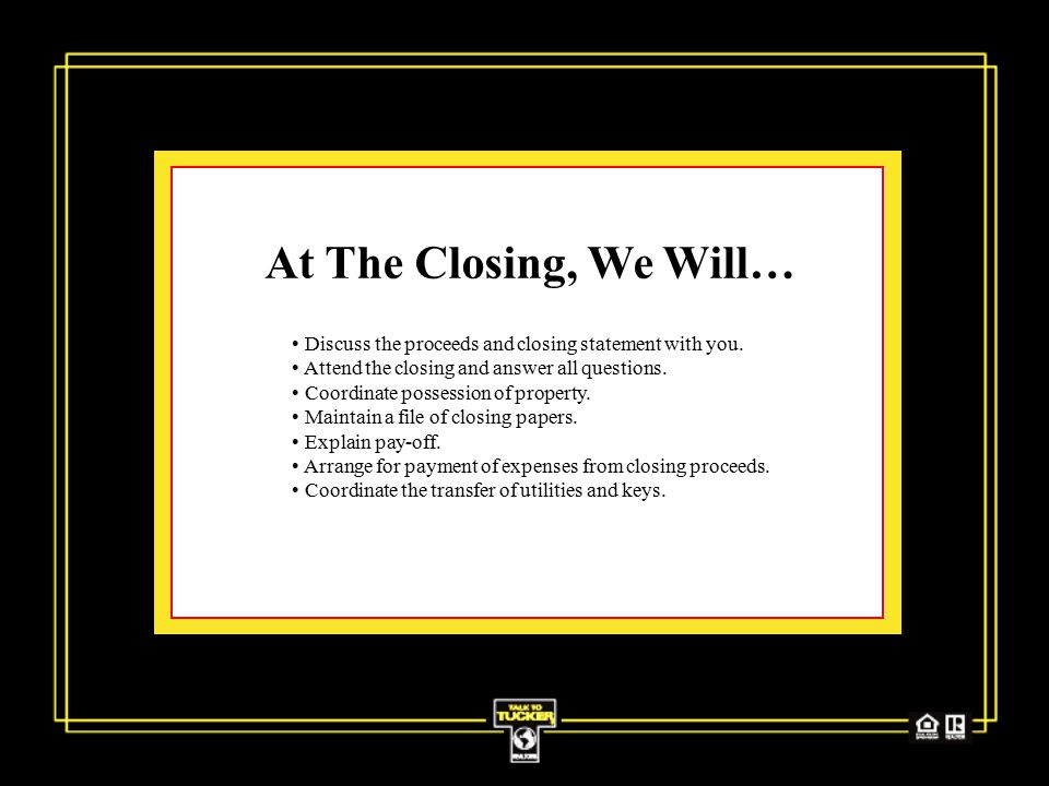 At The Closing, We Will… Discuss the proceeds and closing statement with you.