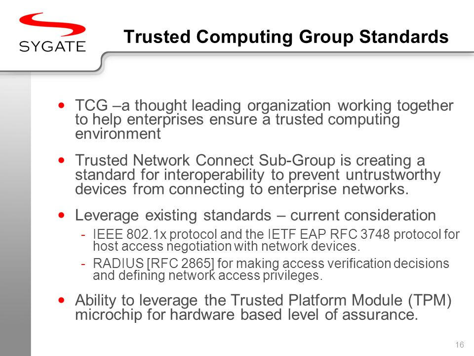 16 Trusted Computing Group Standards TCG –a thought leading organization working together to help enterprises ensure a trusted computing environment Trusted Network Connect Sub-Group is creating a standard for interoperability to prevent untrustworthy devices from connecting to enterprise networks.