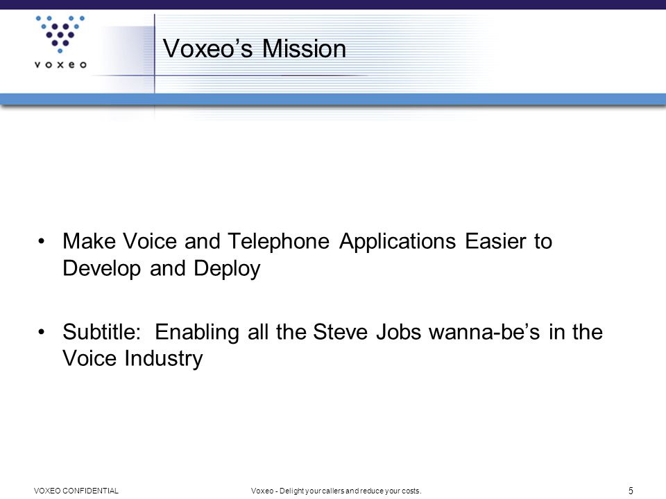 6 Voxeo - Delight your callers and reduce your costs.VOXEO CONFIDENTIAL Voxeo Platform for Innovators Hosting http://evolution.voxeo.com –Free developer accounts –Self-provisioning of phone numbers –Eight different languages for ASR –Outbound dialing, call recording, call conferencing, ASR, TTS –Free Technical Support 25,000 Registered Developers