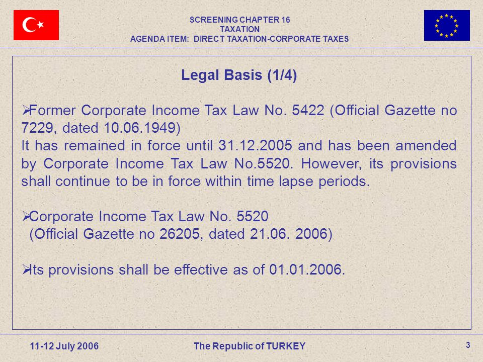 3 11-12 July 2006The Republic of TURKEY SCREENING CHAPTER 16 TAXATION AGENDA ITEM: DIRECT TAXATION-CORPORATE TAXES Legal Basis (1/4)  Former Corporate Income Tax Law No.