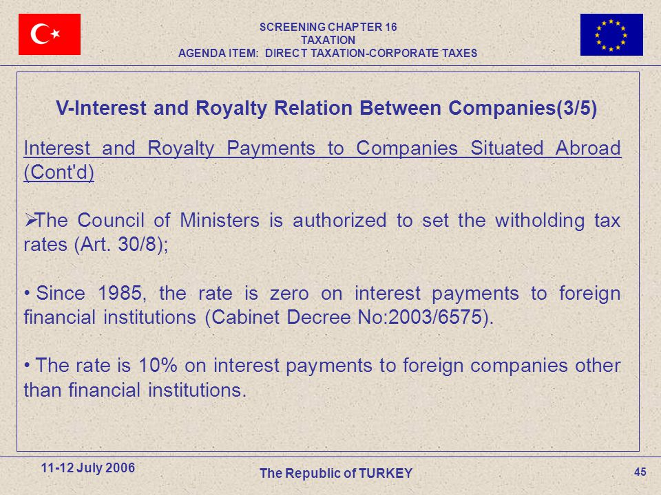 45 11-12 July 2006 The Republic of TURKEY Interest and Royalty Payments to Companies Situated Abroad (Cont d)  The Council of Ministers is authorized to set the witholding tax rates (Art.