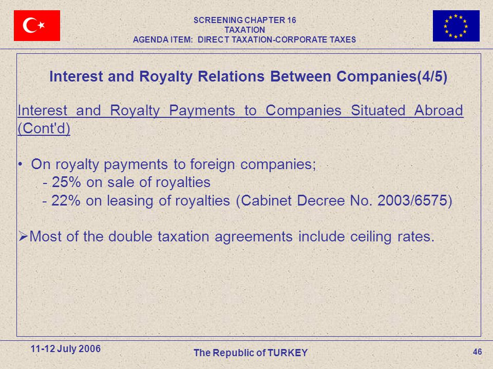 46 11-12 July 2006 The Republic of TURKEY Interest and Royalty Payments to Companies Situated Abroad (Cont d) On royalty payments to foreign companies; - 25% on sale of royalties - 22% on leasing of royalties (Cabinet Decree No.