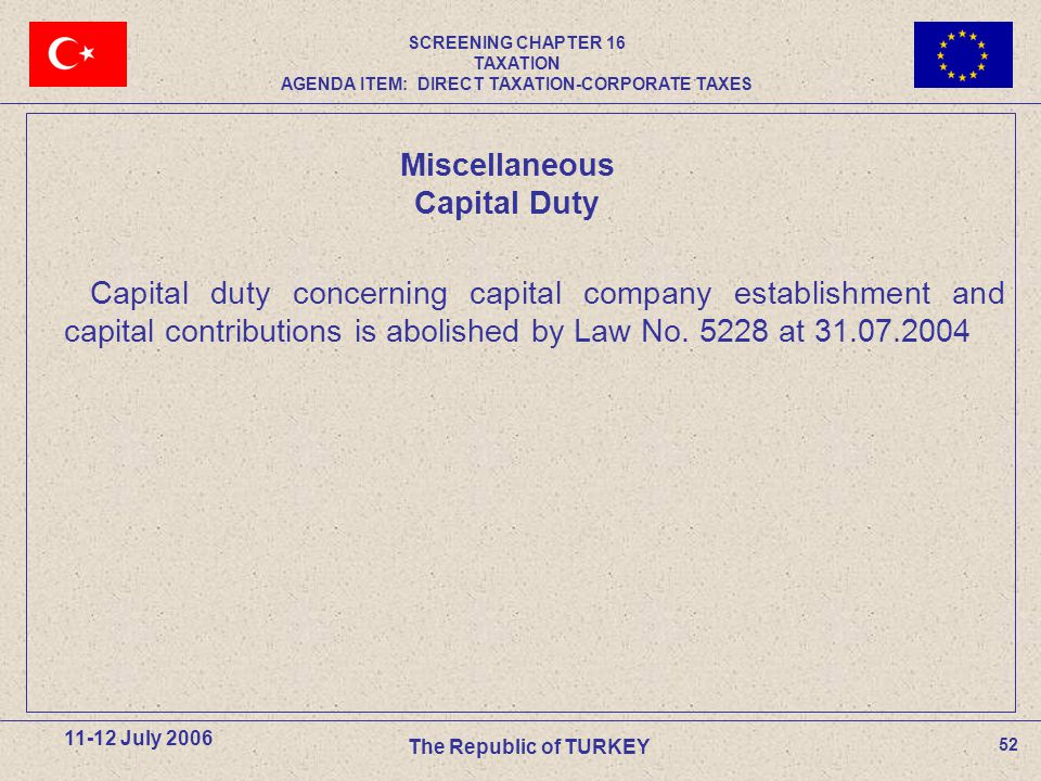 52 11-12 July 2006 The Republic of TURKEY Capital duty concerning capital company establishment and capital contributions is abolished by Law No.