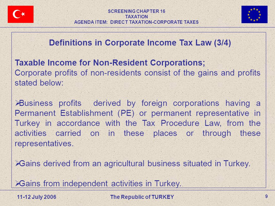9 11-12 July 2006The Republic of TURKEY Definitions in Corporate Income Tax Law (3/4) Taxable Income for Non-Resident Corporations; Corporate profits of non-residents consist of the gains and profits stated below:  Business profits derived by foreign corporations having a Permanent Establishment (PE) or permanent representative in Turkey in accordance with the Tax Procedure Law, from the activities carried on in these places or through these representatives.