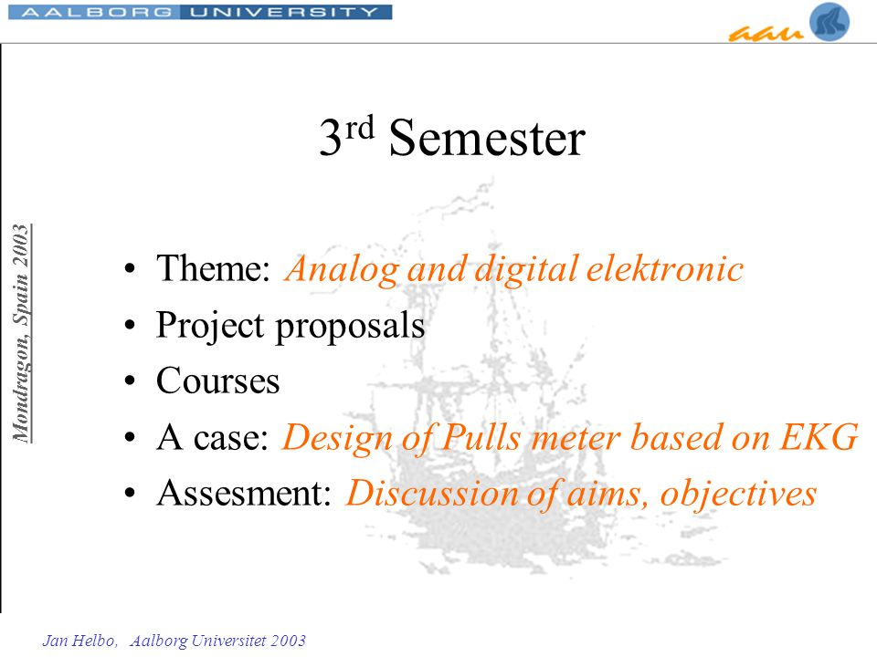 Mondragon, Spain 2003 Jan Helbo, Aalborg Universitet 2003 3 rd Semester Theme: Analog and digital elektronic Project proposals Courses A case: Design