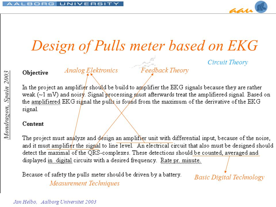Mondragon, Spain 2003 Jan Helbo, Aalborg Universitet 2003 Design of Pulls meter based on EKG Analog Elektronics Basic Digital Technology Feedback Theo