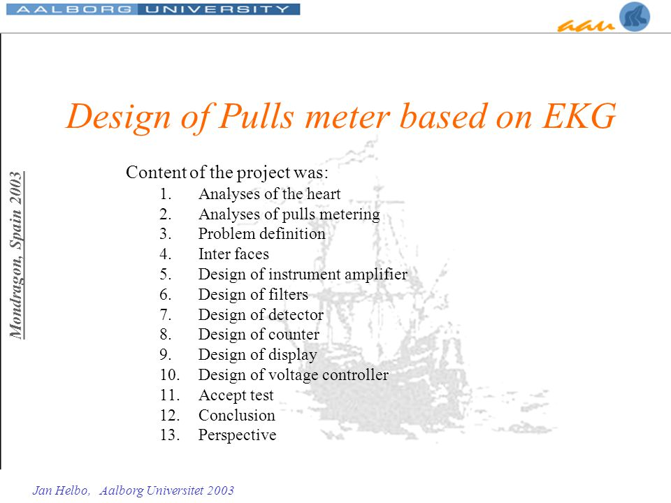 Mondragon, Spain 2003 Jan Helbo, Aalborg Universitet 2003 Design of Pulls meter based on EKG Content of the project was: 1.Analyses of the heart 2.Ana
