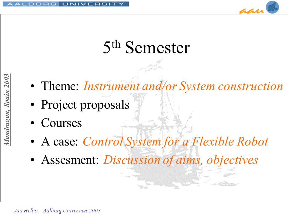 Mondragon, Spain 2003 Jan Helbo, Aalborg Universitet 2003 5 th Semester Theme: Instrument and/or System construction Project proposals Courses A case: