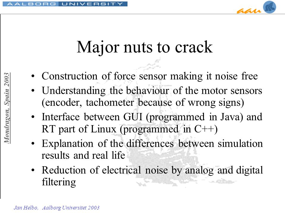 Mondragon, Spain 2003 Jan Helbo, Aalborg Universitet 2003 Major nuts to crack Construction of force sensor making it noise free Understanding the beha