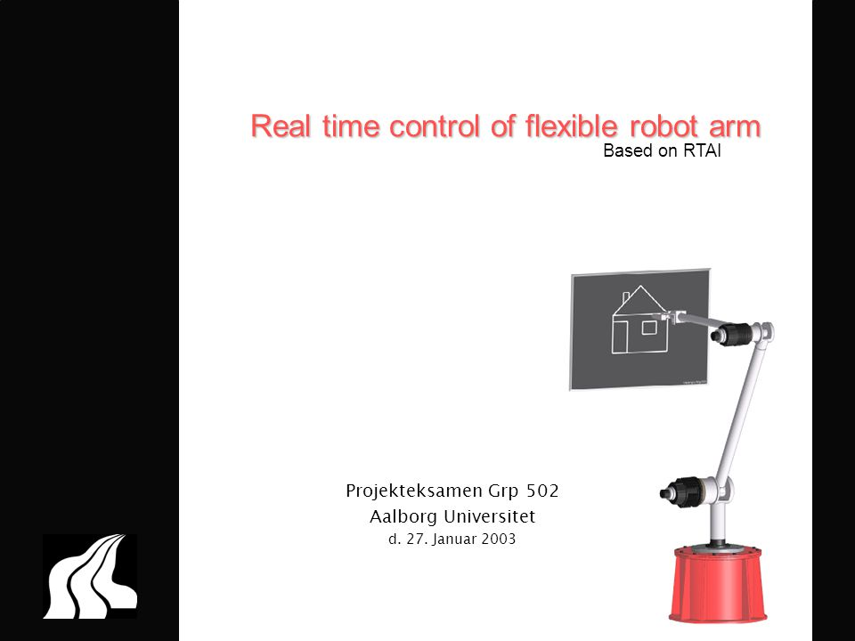 P5 – Evaluering 2003 Real time control of flexible robot arm Projekteksamen Grp 502 Aalborg Universitet d. 27. Januar 2003 Based on RTAI