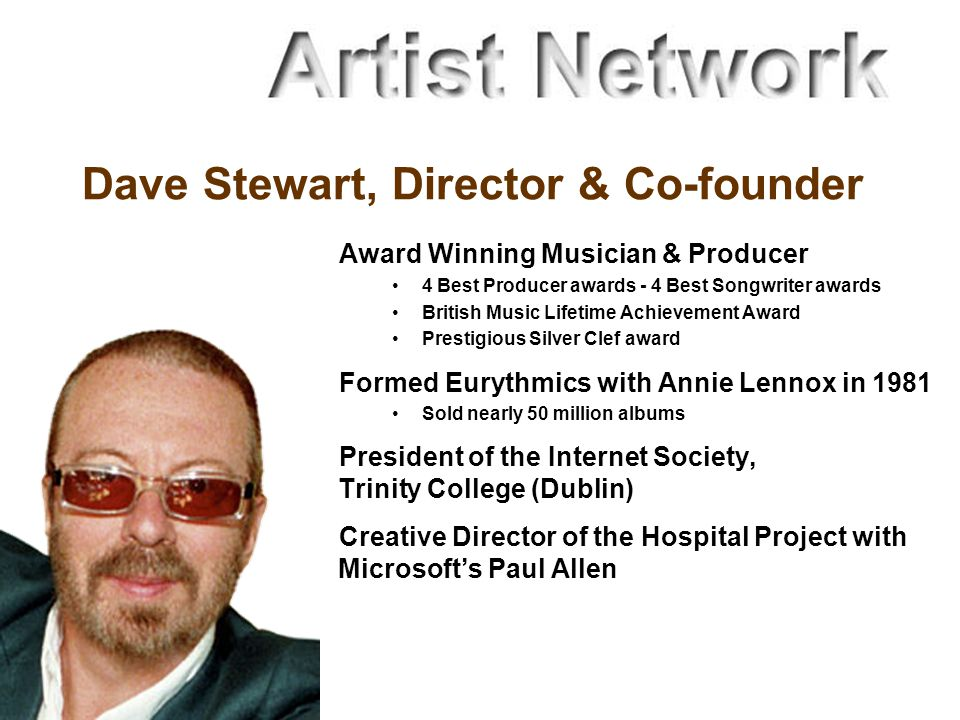 Dave Stewart, Director & Co-founder Award Winning Musician & Producer 4 Best Producer awards - 4 Best Songwriter awards British Music Lifetime Achievement Award Prestigious Silver Clef award Formed Eurythmics with Annie Lennox in 1981 Sold nearly 50 million albums President of the Internet Society, Trinity College (Dublin) Creative Director of the Hospital Project with Microsoft's Paul Allen