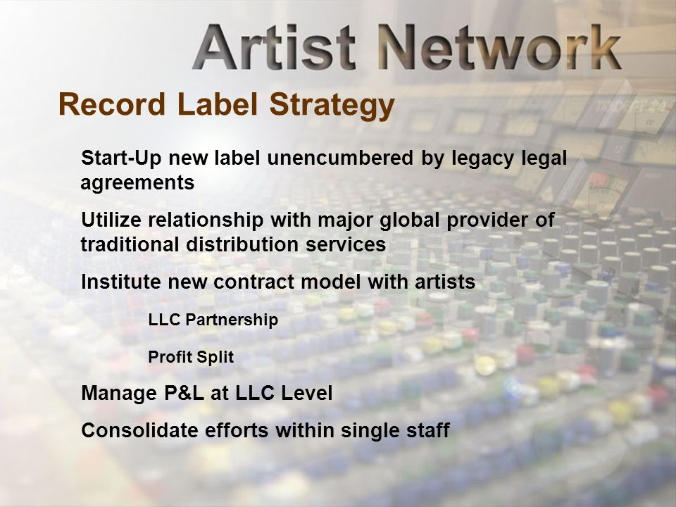Record Label Strategy Start-Up new label unencumbered by legacy legal agreements Utilize relationship with major global provider of traditional distribution services Institute new contract model with artists LLC Partnership Profit Split Manage P&L at LLC Level Consolidate efforts within single staff