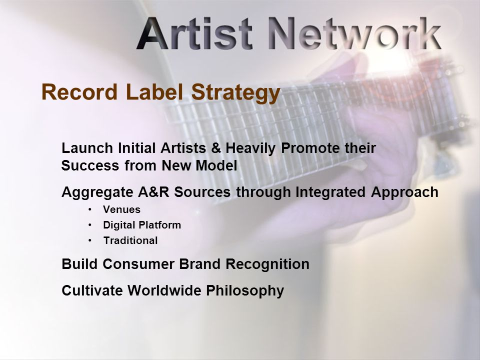 Record Label Strategy Launch Initial Artists & Heavily Promote their Success from New Model Aggregate A&R Sources through Integrated Approach Venues Digital Platform Traditional Build Consumer Brand Recognition Cultivate Worldwide Philosophy