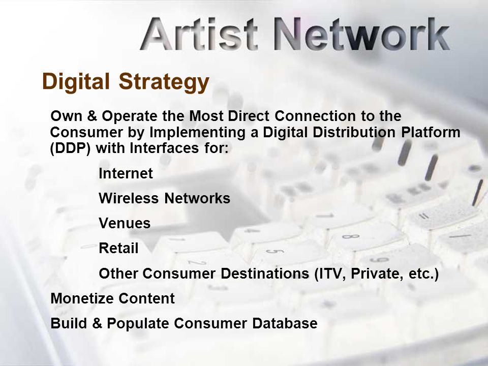 Digital Strategy Own & Operate the Most Direct Connection to the Consumer by Implementing a Digital Distribution Platform (DDP) with Interfaces for: Internet Wireless Networks Venues Retail Other Consumer Destinations (ITV, Private, etc.) Monetize Content Build & Populate Consumer Database