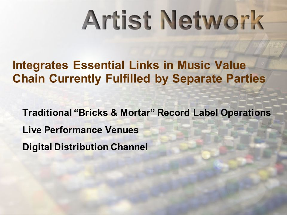 Integrates Essential Links in Music Value Chain Currently Fulfilled by Separate Parties Traditional Bricks & Mortar Record Label Operations Live Performance Venues Digital Distribution Channel