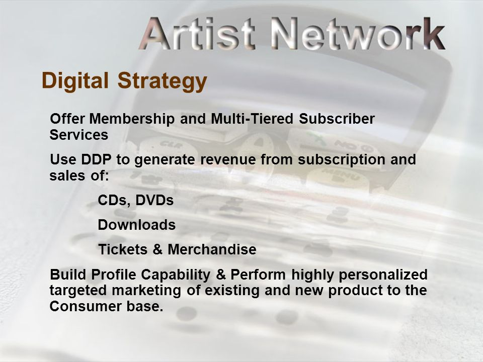 Digital Strategy Offer Membership and Multi-Tiered Subscriber Services Use DDP to generate revenue from subscription and sales of: CDs, DVDs Downloads Tickets & Merchandise Build Profile Capability & Perform highly personalized targeted marketing of existing and new product to the Consumer base.