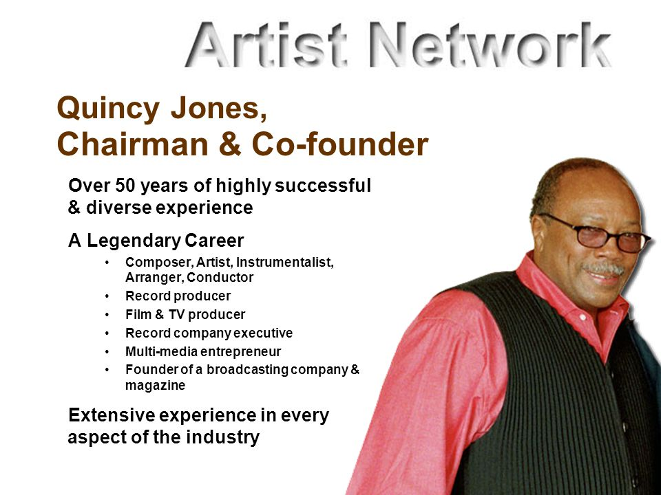Quincy Jones, Chairman & Co-founder Over 50 years of highly successful & diverse experience A Legendary Career Composer, Artist, Instrumentalist, Arranger, Conductor Record producer Film & TV producer Record company executive Multi-media entrepreneur Founder of a broadcasting company & magazine Extensive experience in every aspect of the industry
