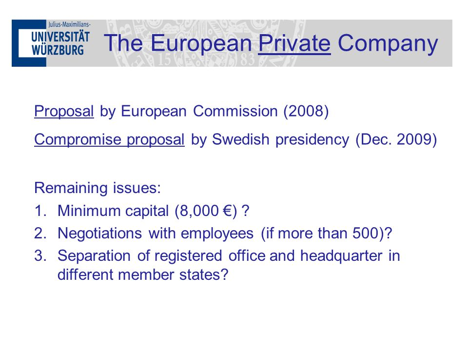 The European Private Company Proposal by European Commission (2008) Compromise proposal by Swedish presidency (Dec. 2009) Remaining issues: 1.Minimum