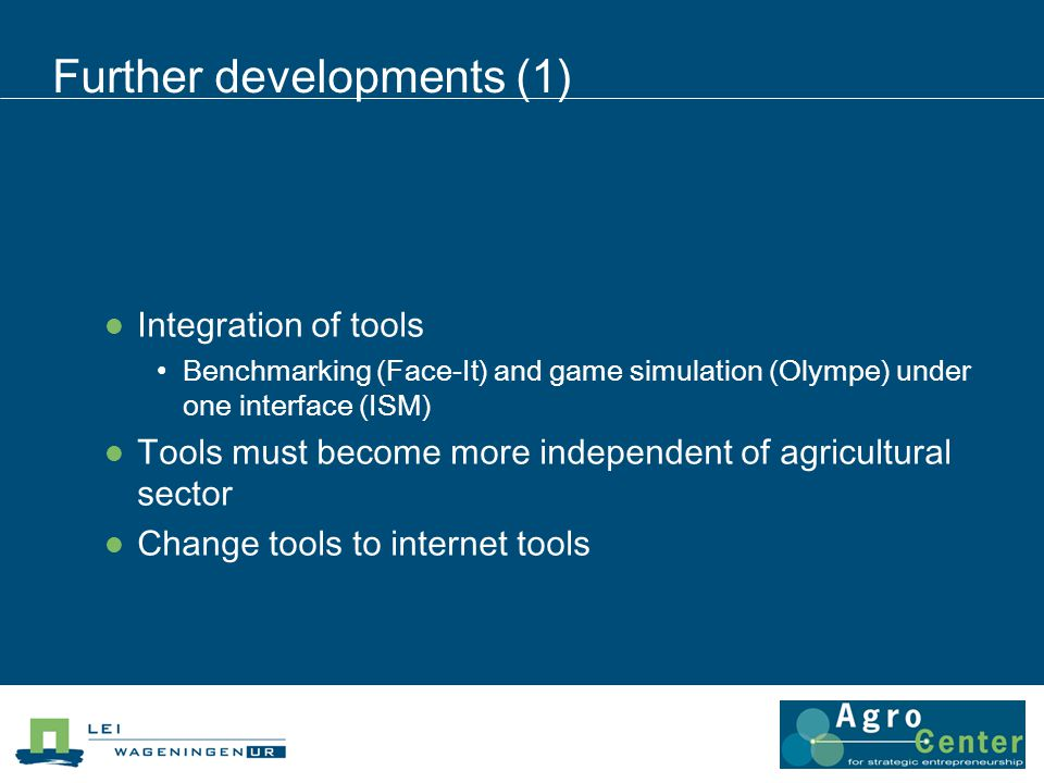 Further developments (1) Integration of tools Benchmarking (Face-It) and game simulation (Olympe) under one interface (ISM) Tools must become more independent of agricultural sector Change tools to internet tools
