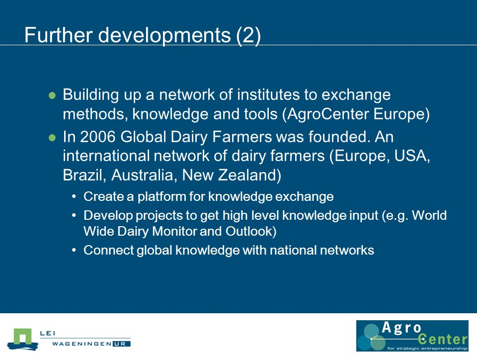 Further developments (2) Building up a network of institutes to exchange methods, knowledge and tools (AgroCenter Europe) In 2006 Global Dairy Farmers was founded.