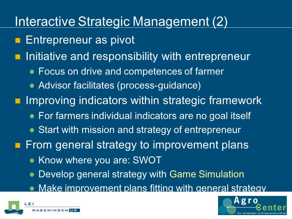 Interactive Strategic Management (2) Entrepreneur as pivot Initiative and responsibility with entrepreneur Focus on drive and competences of farmer Advisor facilitates (process-guidance) Improving indicators within strategic framework For farmers individual indicators are no goal itself Start with mission and strategy of entrepreneur From general strategy to improvement plans Know where you are: SWOT Develop general strategy with Game Simulation Make improvement plans fitting with general strategy