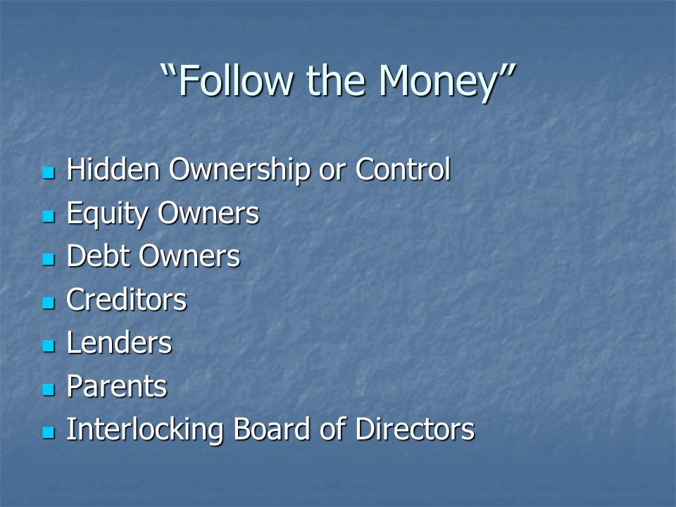 Follow the Money Hidden Ownership or Control Hidden Ownership or Control Equity Owners Equity Owners Debt Owners Debt Owners Creditors Creditors Lenders Lenders Parents Parents Interlocking Board of Directors Interlocking Board of Directors