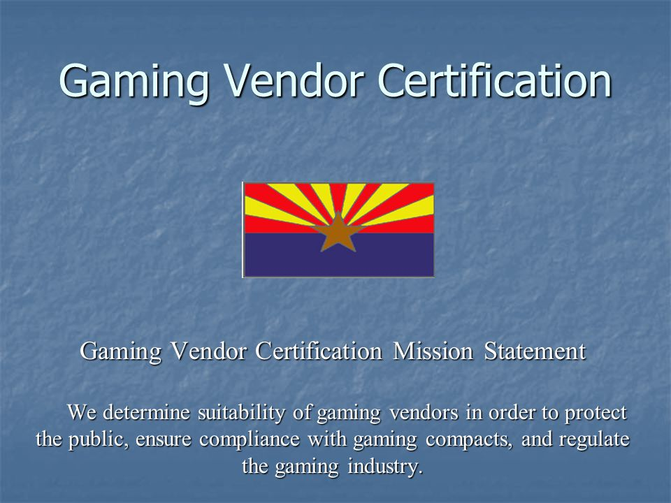 Gaming Vendor Certification Gaming Vendor Certification Mission Statement We determine suitability of gaming vendors in order to protect the public, ensure compliance with gaming compacts, and regulate the gaming industry.
