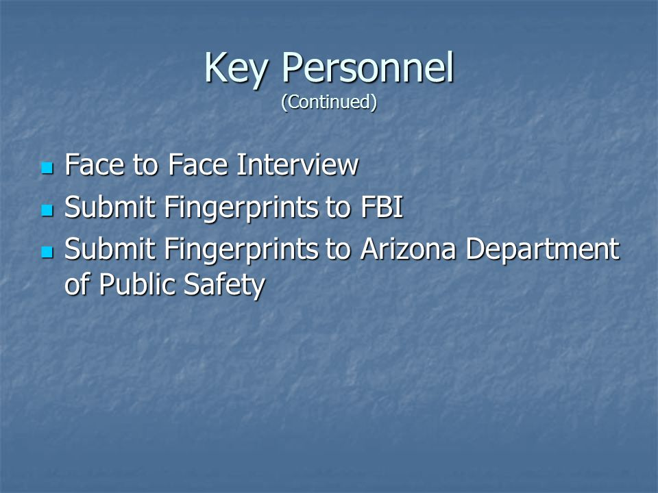 Key Personnel (Continued) Face to Face Interview Face to Face Interview Submit Fingerprints to FBI Submit Fingerprints to FBI Submit Fingerprints to Arizona Department of Public Safety Submit Fingerprints to Arizona Department of Public Safety