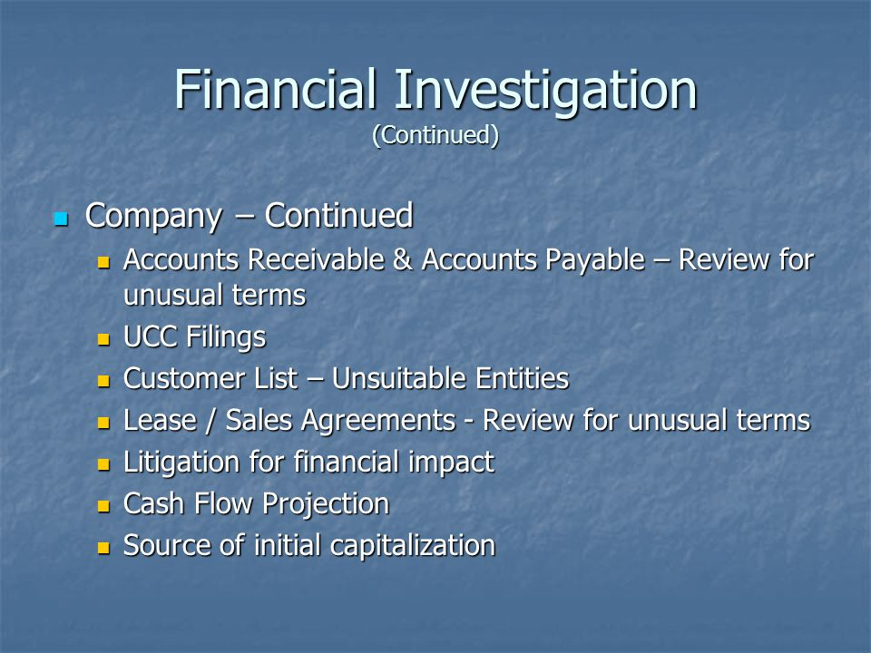 Financial Investigation (Continued) Company – Continued Company – Continued Accounts Receivable & Accounts Payable – Review for unusual terms Accounts Receivable & Accounts Payable – Review for unusual terms UCC Filings UCC Filings Customer List – Unsuitable Entities Customer List – Unsuitable Entities Lease / Sales Agreements - Review for unusual terms Lease / Sales Agreements - Review for unusual terms Litigation for financial impact Litigation for financial impact Cash Flow Projection Cash Flow Projection Source of initial capitalization Source of initial capitalization