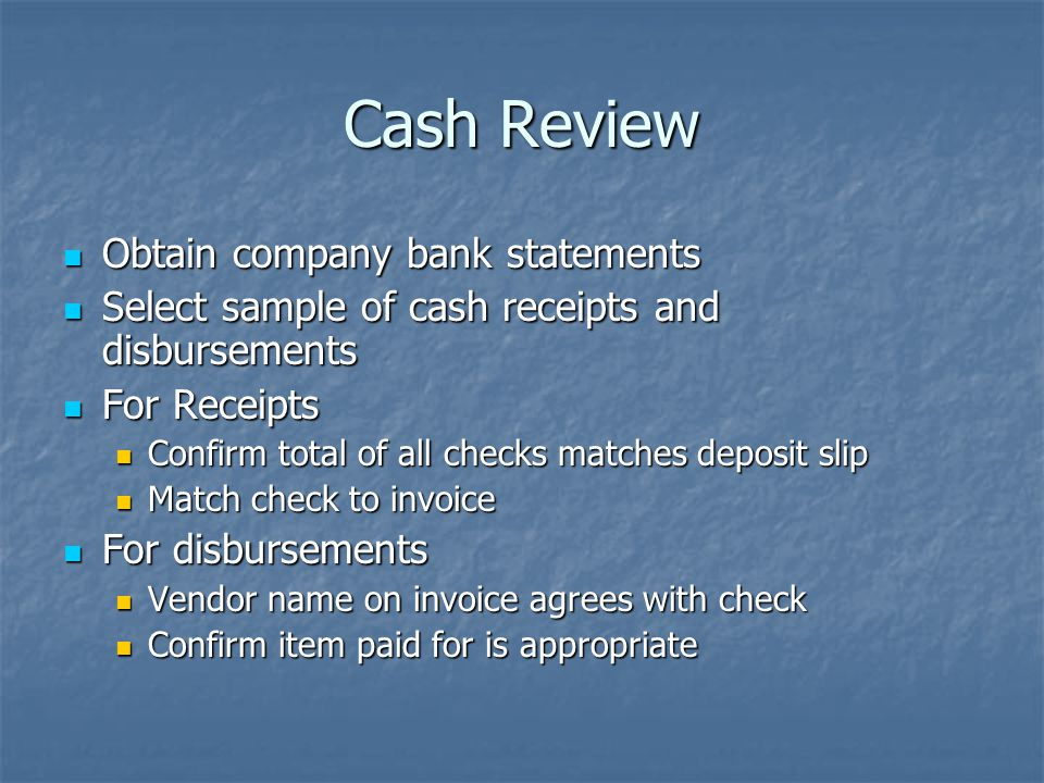 Cash Review Obtain company bank statements Obtain company bank statements Select sample of cash receipts and disbursements Select sample of cash receipts and disbursements For Receipts For Receipts Confirm total of all checks matches deposit slip Confirm total of all checks matches deposit slip Match check to invoice Match check to invoice For disbursements For disbursements Vendor name on invoice agrees with check Vendor name on invoice agrees with check Confirm item paid for is appropriate Confirm item paid for is appropriate