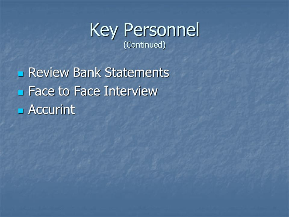Key Personnel (Continued) Review Bank Statements Review Bank Statements Face to Face Interview Face to Face Interview Accurint Accurint