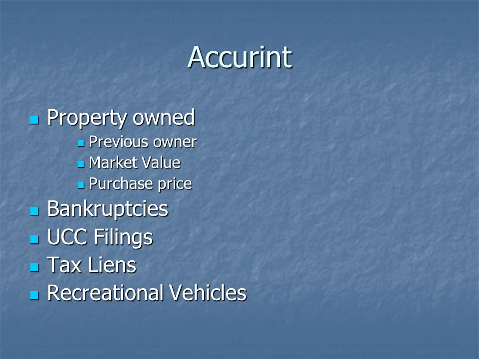 Accurint Property owned Property owned Previous owner Previous owner Market Value Market Value Purchase price Purchase price Bankruptcies Bankruptcies UCC Filings UCC Filings Tax Liens Tax Liens Recreational Vehicles Recreational Vehicles