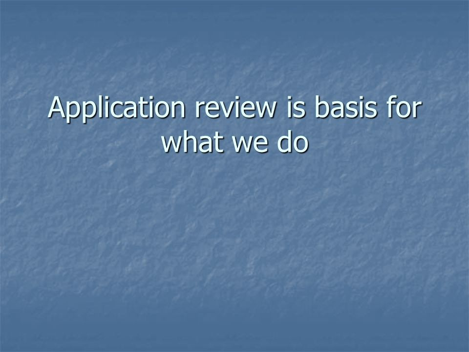 Application review is basis for what we do