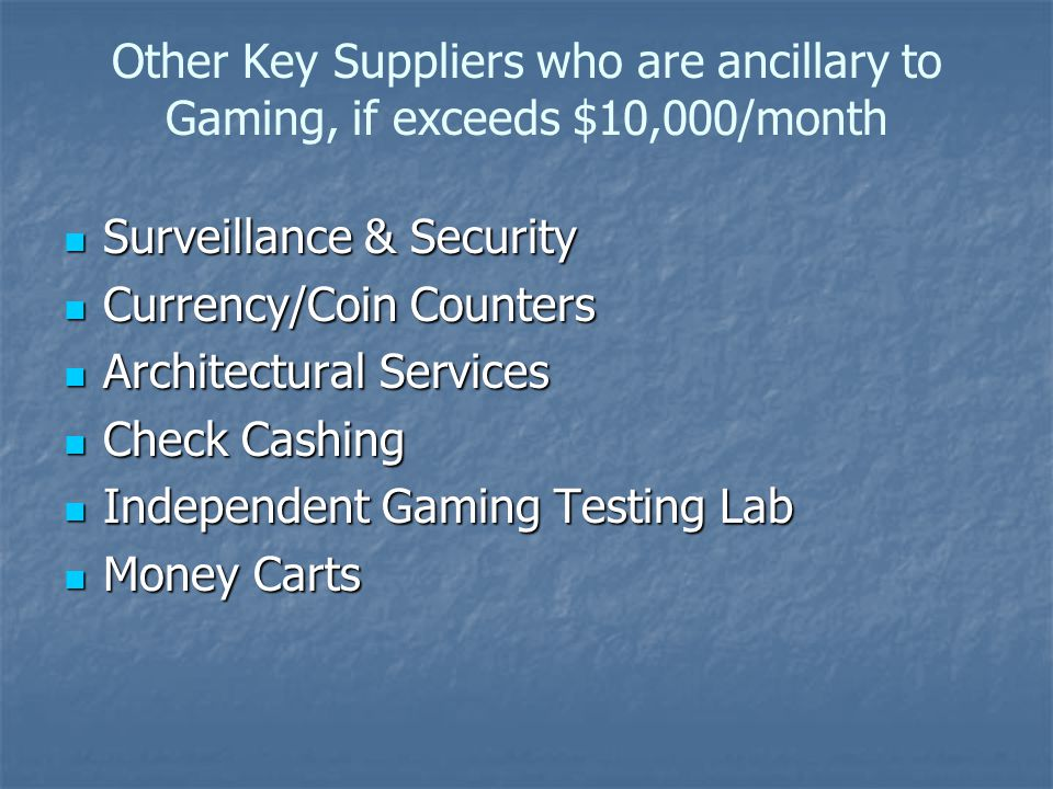 Other Key Suppliers who are ancillary to Gaming, if exceeds $10,000/month Surveillance & Security Surveillance & Security Currency/Coin Counters Currency/Coin Counters Architectural Services Architectural Services Check Cashing Check Cashing Independent Gaming Testing Lab Independent Gaming Testing Lab Money Carts Money Carts