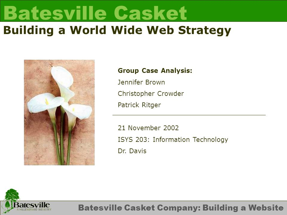 Batesville Casket Company: Building a Website Batesville Casket Building a World Wide Web Strategy Group Case Analysis: Jennifer Brown Christopher Crowder Patrick Ritger 21 November 2002 ISYS 203: Information Technology Dr.