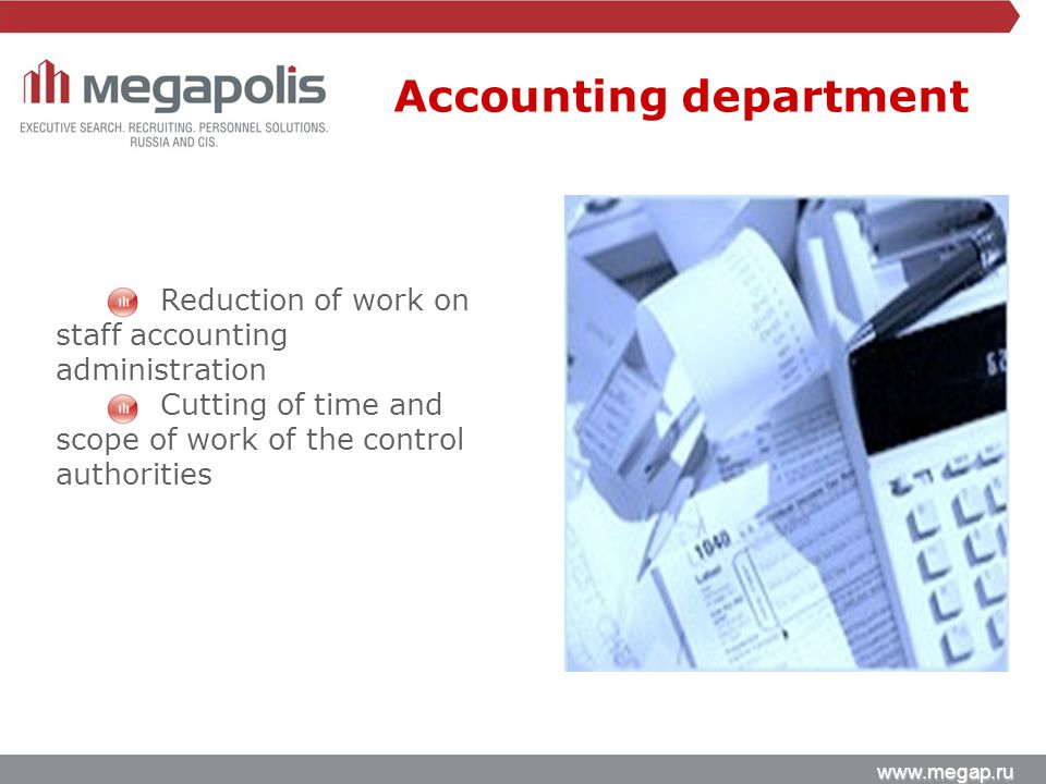 www.megap.ru Reduction of work on staff accounting administration Cutting of time and scope of work of the control authorities Accounting department