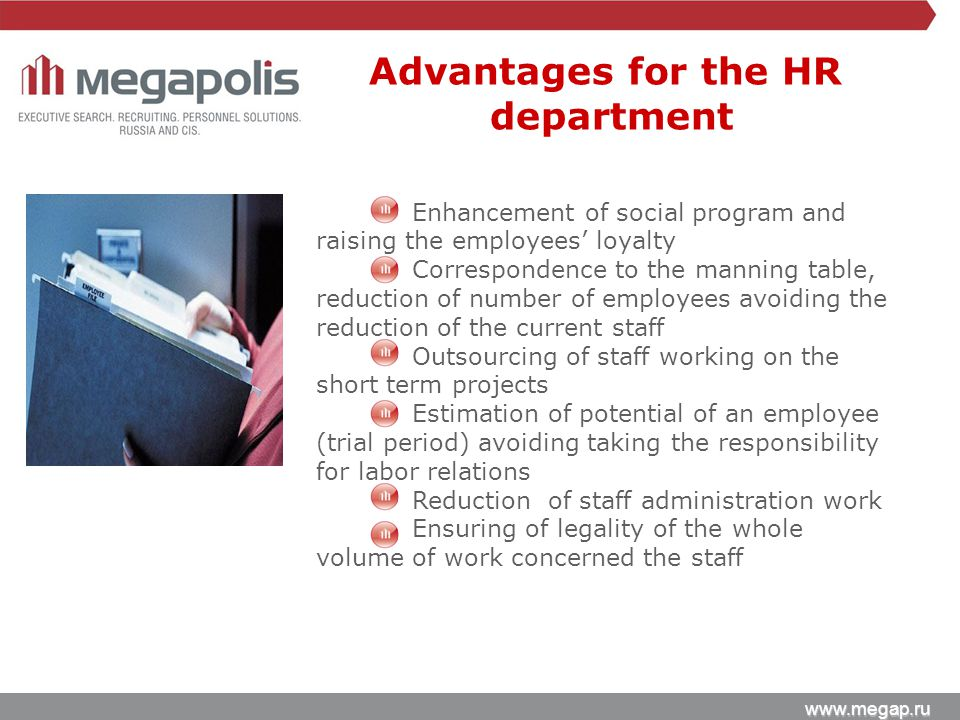www.megap.ru Enhancement of social program and raising the employees' loyalty Correspondence to the manning table, reduction of number of employees avoiding the reduction of the current staff Outsourcing of staff working on the short term projects Estimation of potential of an employee (trial period) avoiding taking the responsibility for labor relations Reduction of staff administration work Ensuring of legality of the whole volume of work concerned the staff Advantages for the HR department
