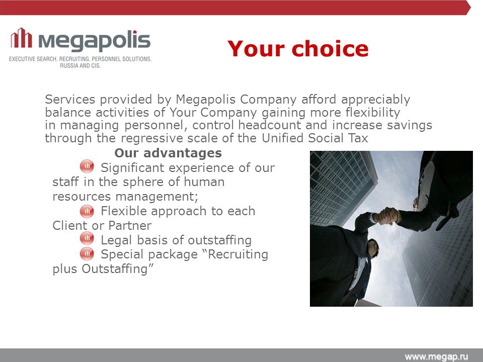 www.megap.ru Services provided by Megapolis Company afford appreciably balance activities of Your Company gaining more flexibility in managing personnel, control headcount and increase savings through the regressive scale of the Unified Social Tax Our advantages Significant experience of our staff in the sphere of human resources management; Flexible approach to each Client or Partner Legal basis of outstaffing Special package Recruiting plus Outstaffing Your choice